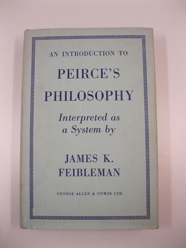 An introduction to Peirce's philosophy. Interpreted as a System by James K. Feibleman. With a foreword by Bertrand Russell