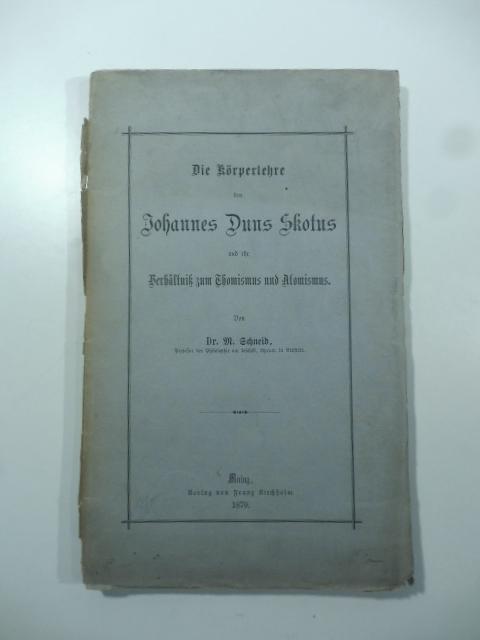 Die Korperlehre des Johannes Duns Skotus und ihr Verhaltniss zum Thomismus und Atomismus