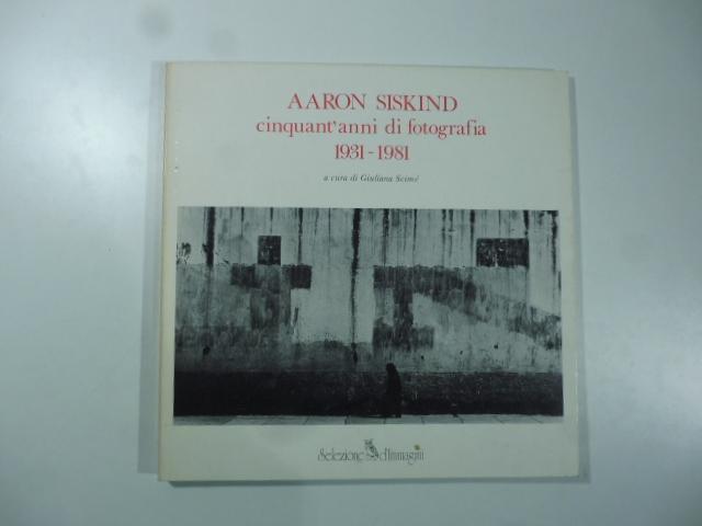 Aaron Siskind cinquant'anni di fotografia 1931-1981
