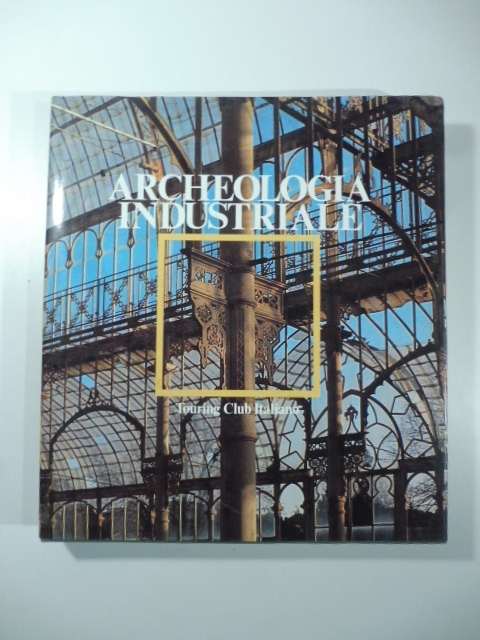 Archeologia industriale. Monumenti del lavoro fra XVIII e XX secolo