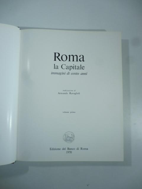 Roma, la Capitale: immagini di 100 anni. Vol. 1