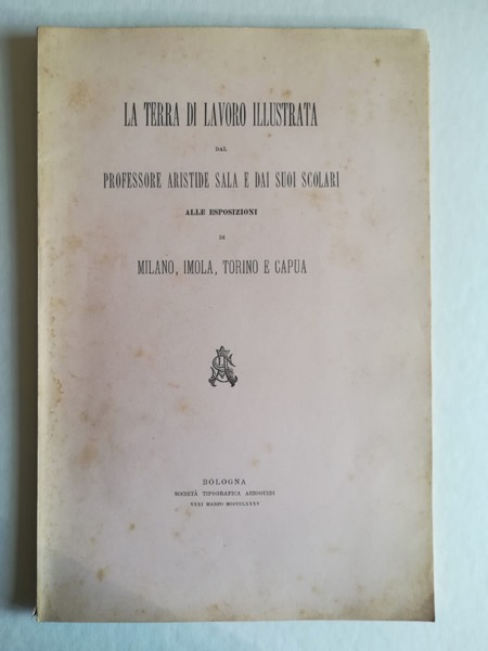 La Terra di Lavoro illustrata dal Professore Aristide Sala e dai suoi scolari alle Esposizioni di Milano, Imola, Torino e Capua