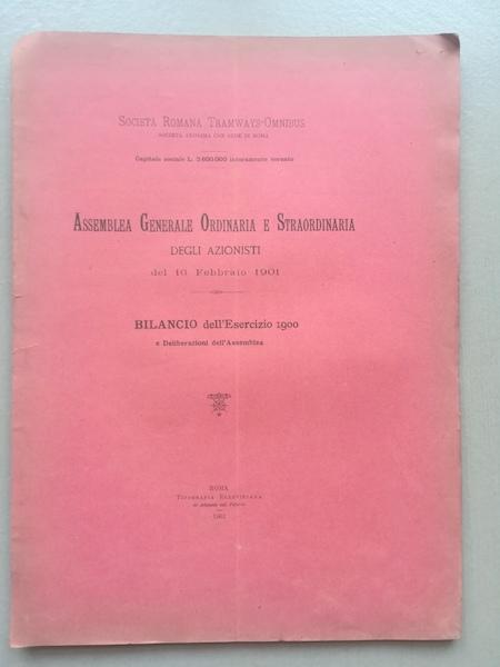 Società romana Tramways-Omnibus Roma. Assemblea generale ordinaria e straordinaria degli azionisti del 16 febbraio 1901. Bilancio dell'esercizio 1900 e deliberazioni dell'assemblea