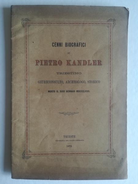 Cenni biografici su Pietro Kandler triestino giureconsulto, archeologo, storico morto il CVIII gennaio MDCCCLXXII